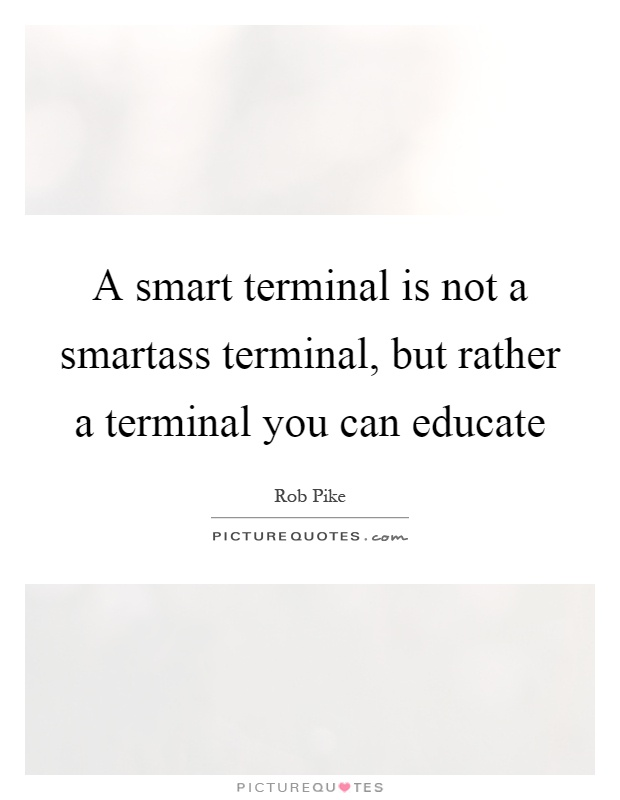 A smart terminal is not a smartass terminal, but rather a terminal you can educate Picture Quote #1