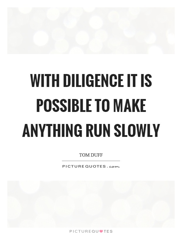 With diligence it is possible to make anything run slowly Picture Quote #1