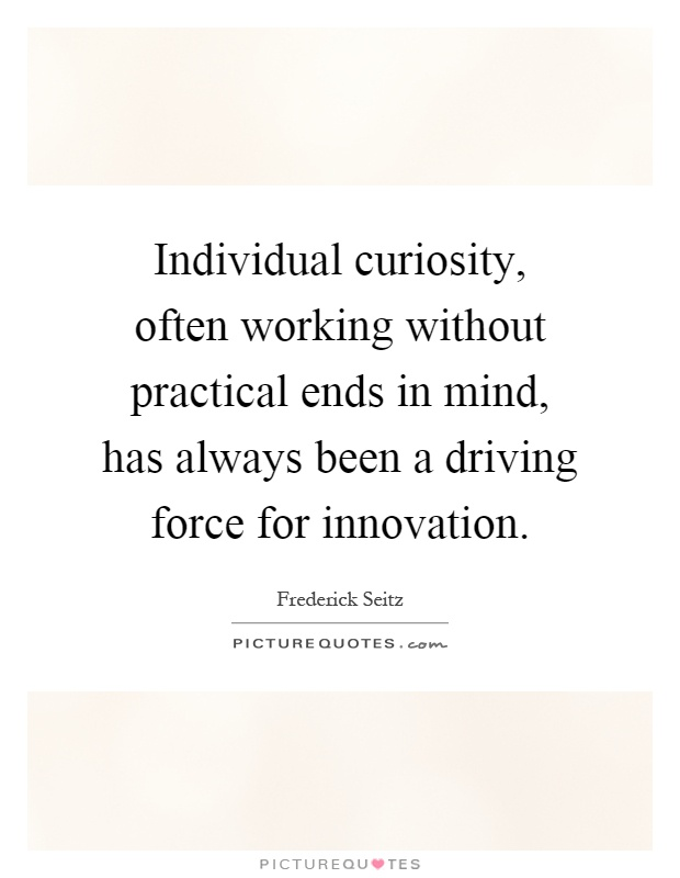 Individual curiosity, often working without practical ends in mind, has always been a driving force for innovation Picture Quote #1