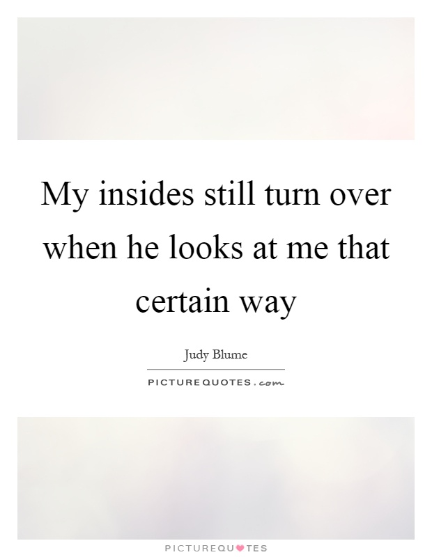 My insides still turn over when he looks at me that certain way Picture Quote #1