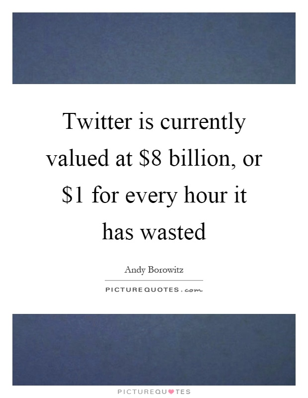 Twitter is currently valued at $8 billion, or $1 for every hour it has wasted Picture Quote #1