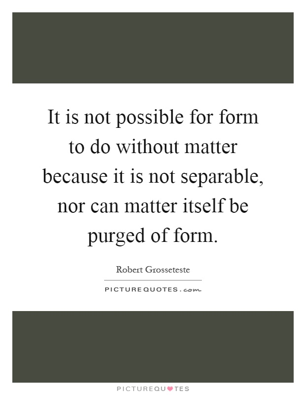 It is not possible for form to do without matter because it is not separable, nor can matter itself be purged of form Picture Quote #1
