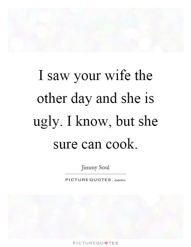 I saw your wife the other day and she is ugly. I know, but she sure can cook Picture Quote #1