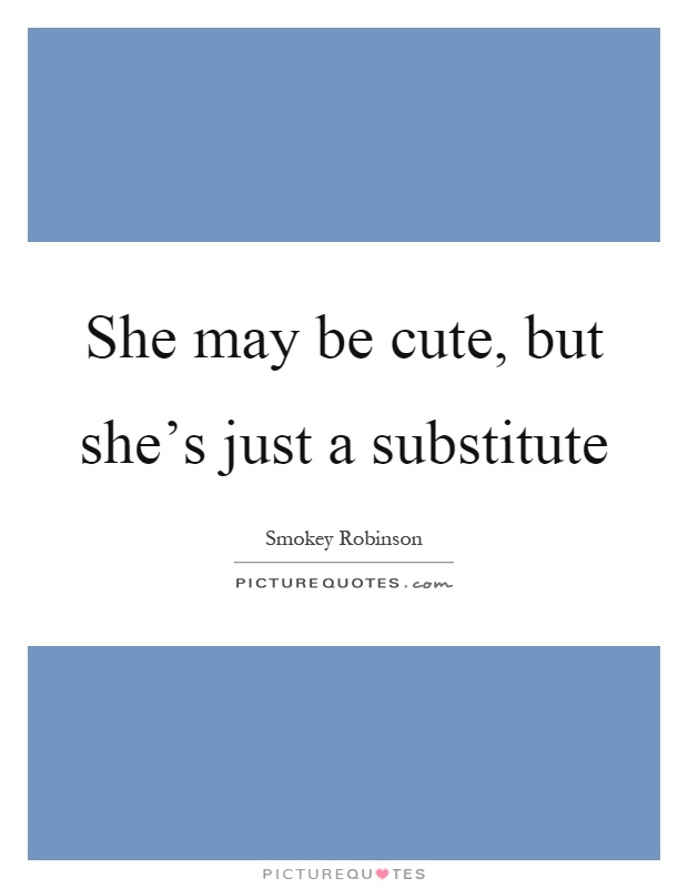 She may be cute, but she's just a substitute Picture Quote #1