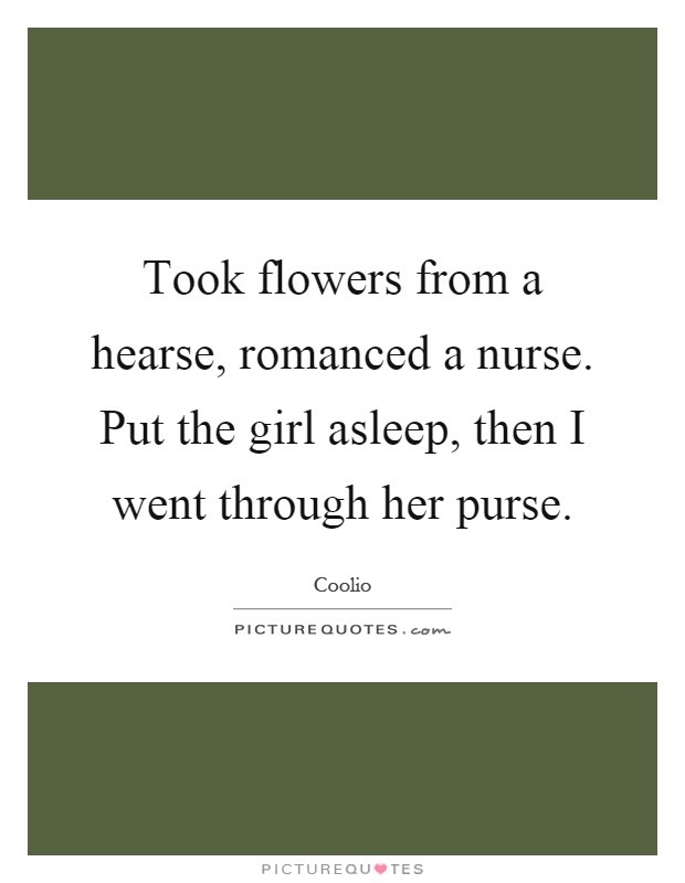 Took flowers from a hearse, romanced a nurse. Put the girl asleep, then I went through her purse Picture Quote #1