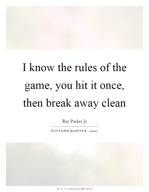 I know the rules of the game, you hit it once, then break away clean Picture Quote #1