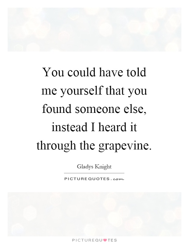 You could have told me yourself that you found someone else, instead I heard it through the grapevine Picture Quote #1