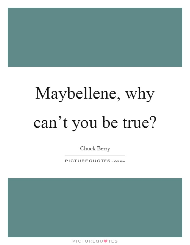 Maybellene, why can't you be true? Picture Quote #1