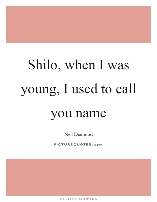 Shilo, when I was young, I used to call you name Picture Quote #1