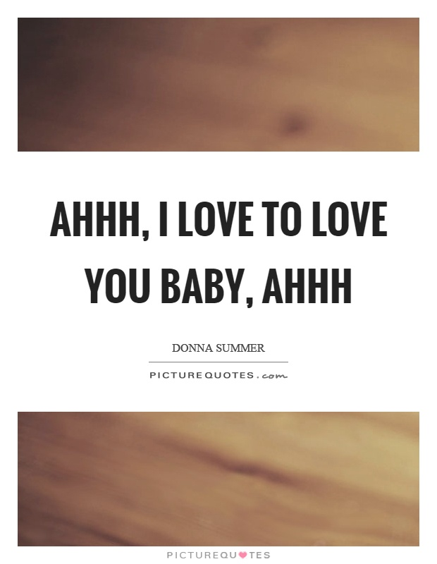 Ahhh, I love to love you baby, ahhh Picture Quote #1