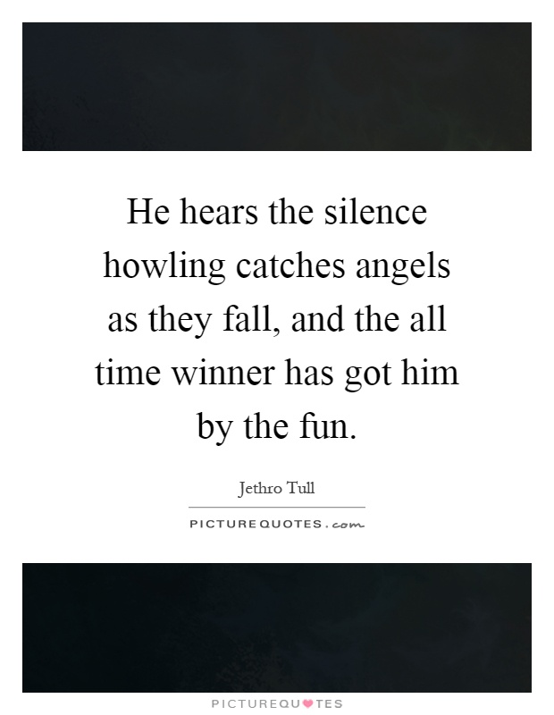 He hears the silence howling catches angels as they fall, and the all time winner has got him by the fun Picture Quote #1