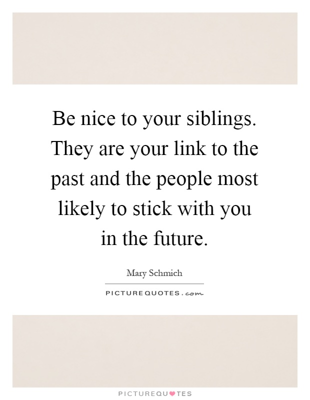 Be nice to your siblings. They are your link to the past and the people most likely to stick with you in the future Picture Quote #1