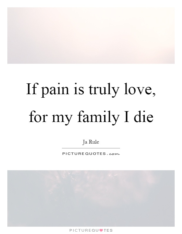 If pain is truly love, for my family I die Picture Quote #1