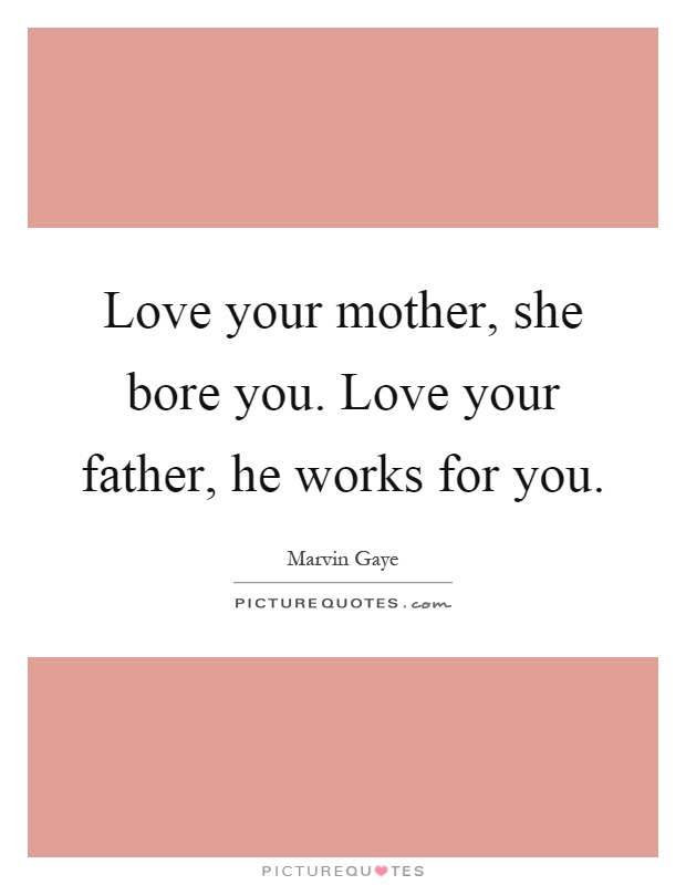 Love your mother, she bore you. Love your father, he works for you Picture Quote #1