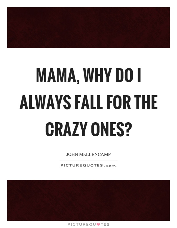 Mama, why do I always fall for the crazy ones? Picture Quote #1