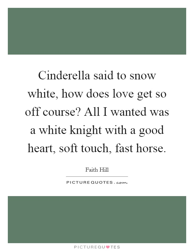 Cinderella said to snow white, how does love get so off course? All I wanted was a white knight with a good heart, soft touch, fast horse Picture Quote #1