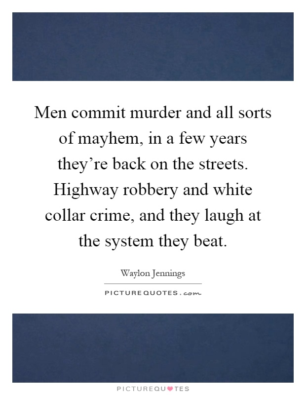 Men commit murder and all sorts of mayhem, in a few years they're back on the streets. Highway robbery and white collar crime, and they laugh at the system they beat Picture Quote #1