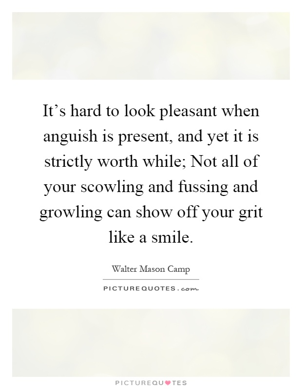 It's hard to look pleasant when anguish is present, and yet it is strictly worth while; Not all of your scowling and fussing and growling can show off your grit like a smile Picture Quote #1