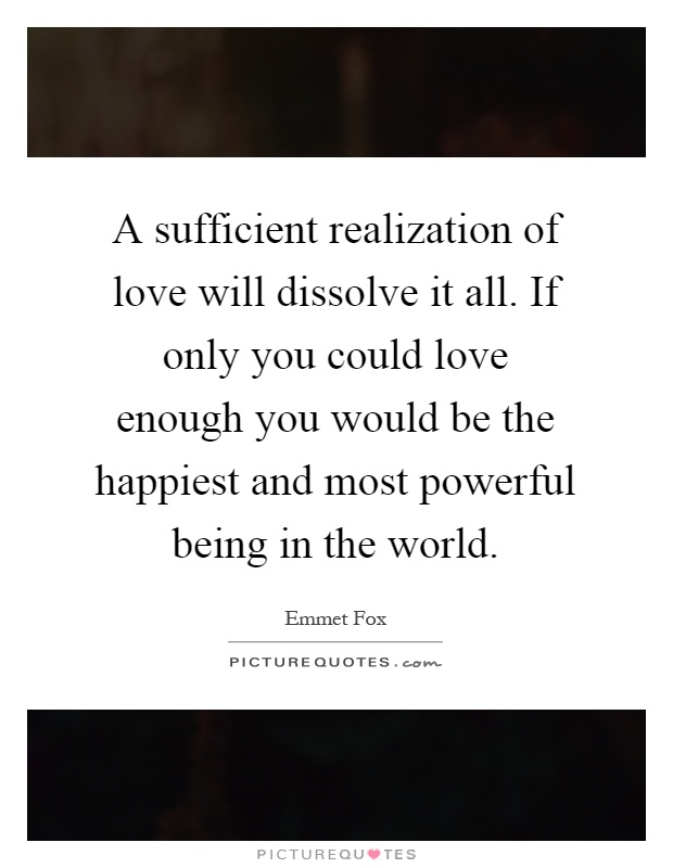 A sufficient realization of love will dissolve it all. If only you could love enough you would be the happiest and most powerful being in the world Picture Quote #1