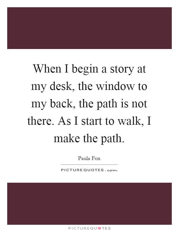When I begin a story at my desk, the window to my back, the path is not there. As I start to walk, I make the path Picture Quote #1