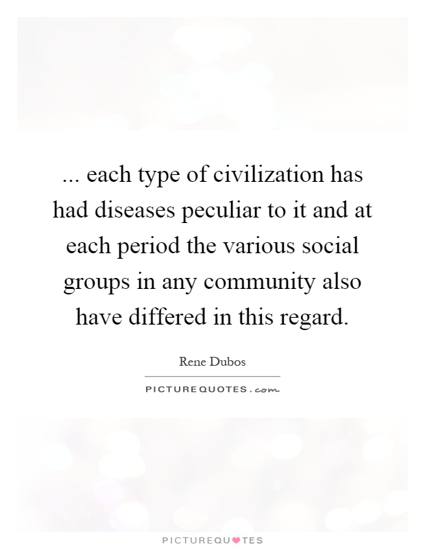 ... each type of civilization has had diseases peculiar to it and at each period the various social groups in any community also have differed in this regard Picture Quote #1