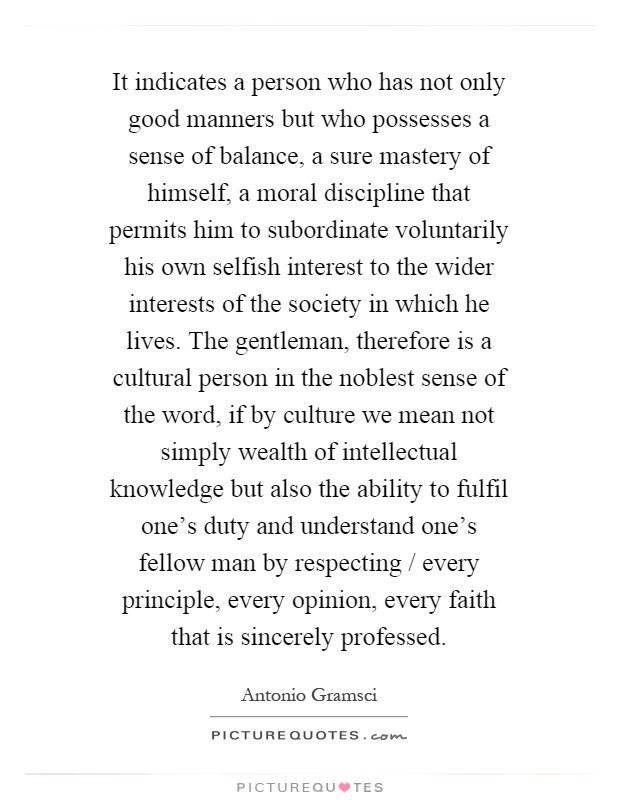 It indicates a person who has not only good manners but who possesses a sense of balance, a sure mastery of himself, a moral discipline that permits him to subordinate voluntarily his own selfish interest to the wider interests of the society in which he lives. The gentleman, therefore is a cultural person in the noblest sense of the word, if by culture we mean not simply wealth of intellectual knowledge but also the ability to fulfil one's duty and understand one's fellow man by respecting / every principle, every opinion, every faith that is sincerely professed Picture Quote #1
