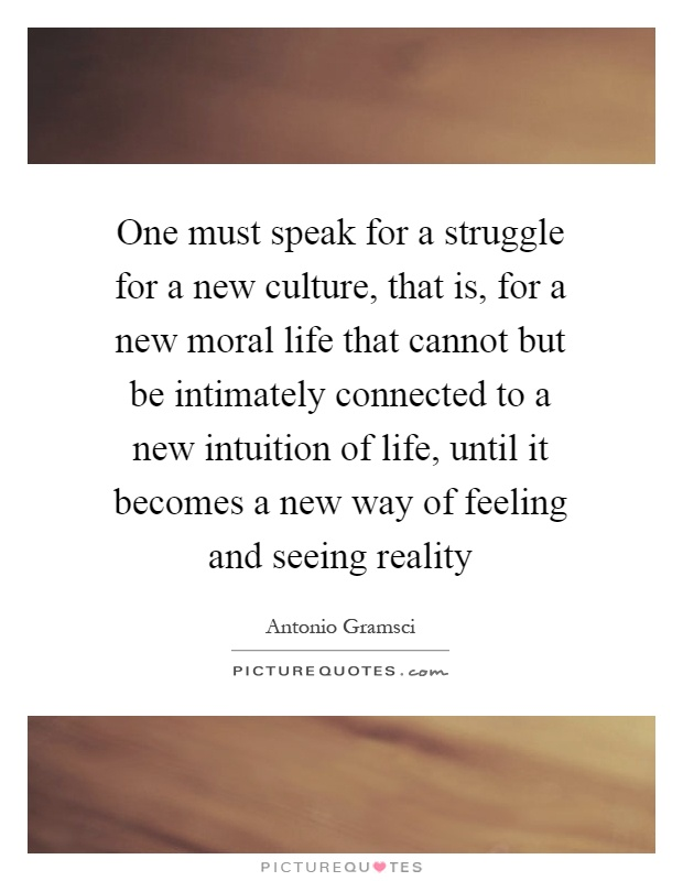 One must speak for a struggle for a new culture, that is, for a new moral life that cannot but be intimately connected to a new intuition of life, until it becomes a new way of feeling and seeing reality Picture Quote #1