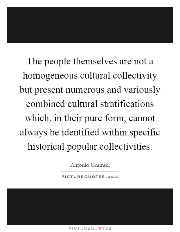 The people themselves are not a homogeneous cultural collectivity but present numerous and variously combined cultural stratifications which, in their pure form, cannot always be identified within specific historical popular collectivities Picture Quote #1