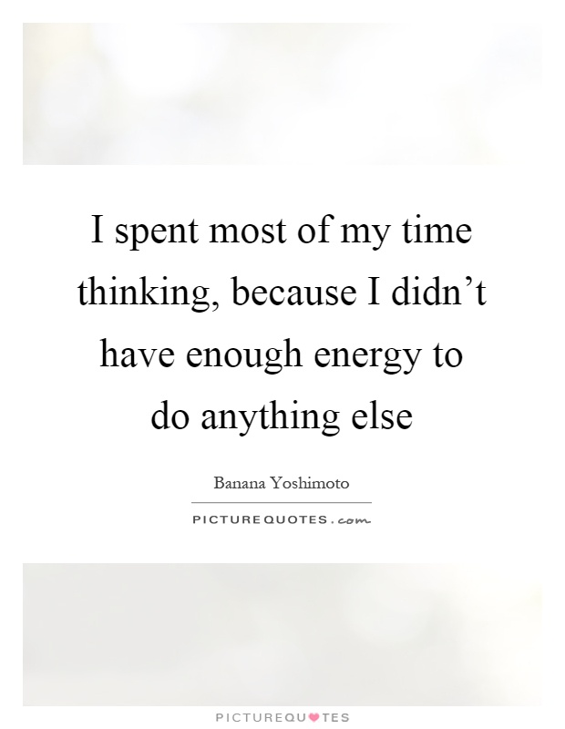 I spent most of my time thinking, because I didn't have enough energy to do anything else Picture Quote #1