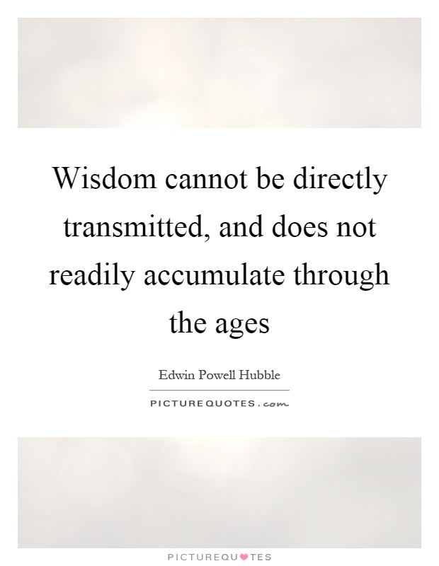 Wisdom cannot be directly transmitted, and does not readily accumulate through the ages Picture Quote #1