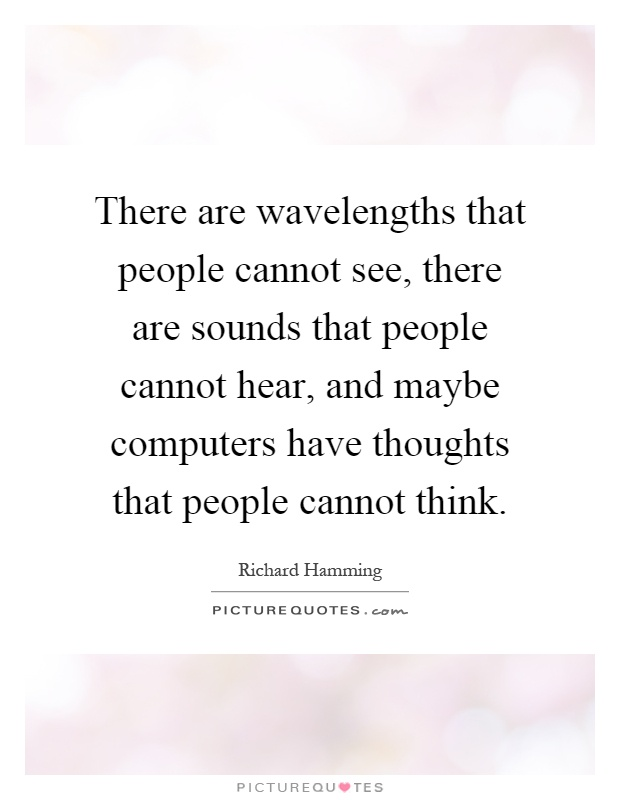 There are wavelengths that people cannot see, there are sounds that people cannot hear, and maybe computers have thoughts that people cannot think Picture Quote #1