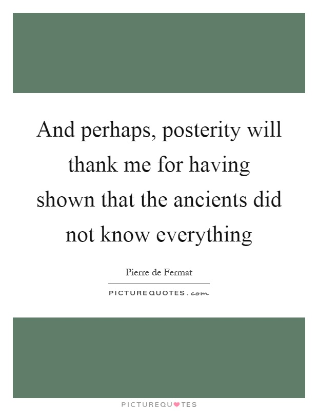 And perhaps, posterity will thank me for having shown that the ancients did not know everything Picture Quote #1