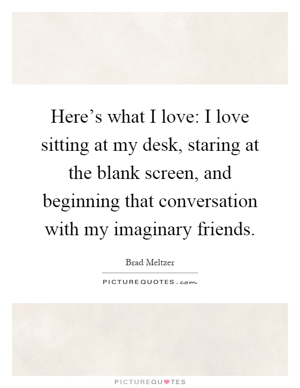 Here's what I love: I love sitting at my desk, staring at the blank screen, and beginning that conversation with my imaginary friends Picture Quote #1