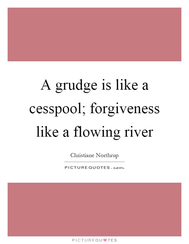 A grudge is like a cesspool; forgiveness like a flowing river Picture Quote #1