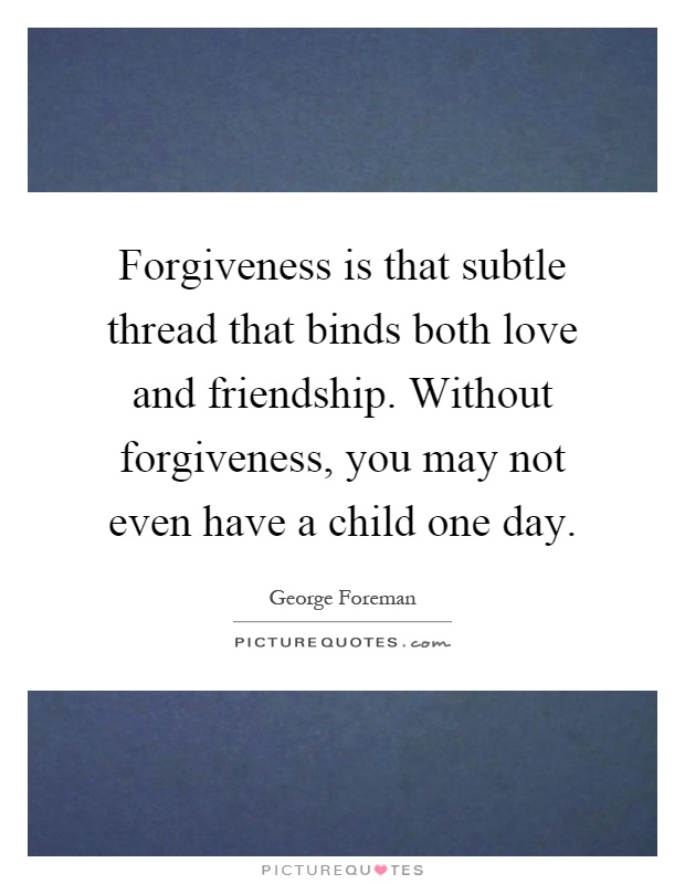 Forgiveness is that subtle thread that binds both love and friendship. Without forgiveness, you may not even have a child one day Picture Quote #1