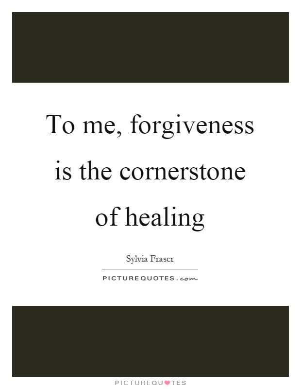 To me, forgiveness is the cornerstone of healing Picture Quote #1