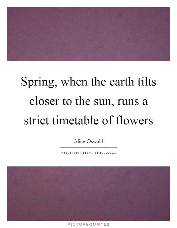 Spring, when the earth tilts closer to the sun, runs a strict timetable of flowers Picture Quote #1