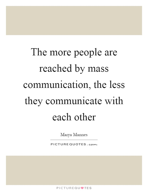 The more people are reached by mass communication, the less they communicate with each other Picture Quote #1