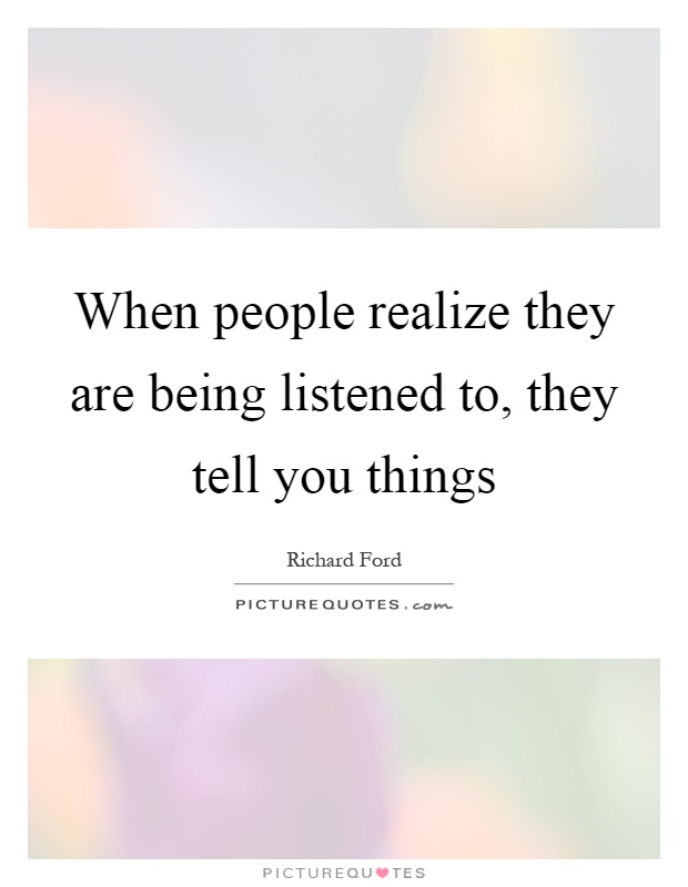 When people realize they are being listened to, they tell you things Picture Quote #1