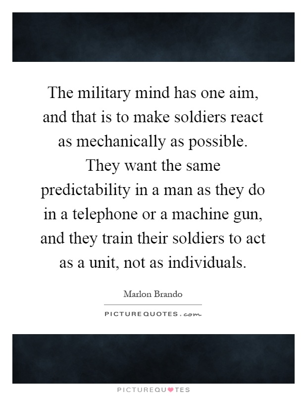The military mind has one aim, and that is to make soldiers react as mechanically as possible. They want the same predictability in a man as they do in a telephone or a machine gun, and they train their soldiers to act as a unit, not as individuals Picture Quote #1