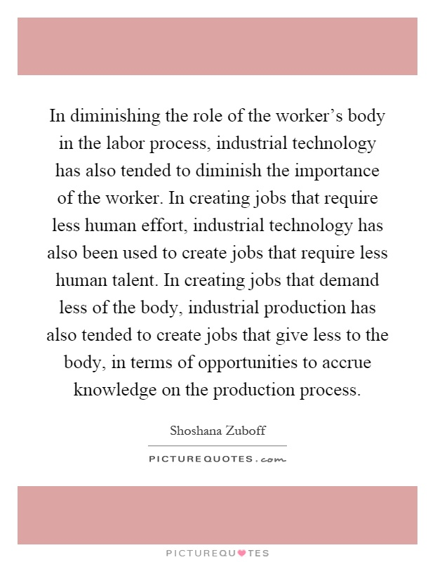 In diminishing the role of the worker's body in the labor process, industrial technology has also tended to diminish the importance of the worker. In creating jobs that require less human effort, industrial technology has also been used to create jobs that require less human talent. In creating jobs that demand less of the body, industrial production has also tended to create jobs that give less to the body, in terms of opportunities to accrue knowledge on the production process Picture Quote #1