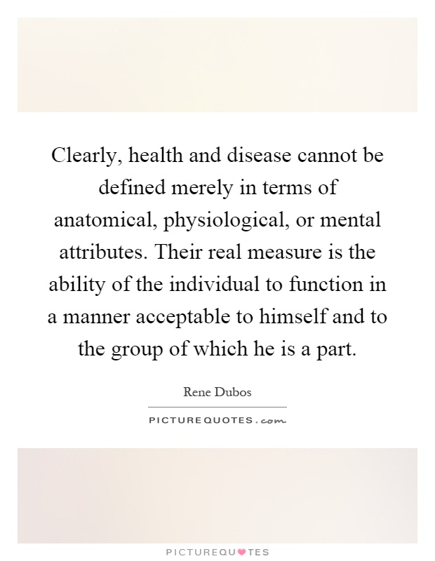 Clearly, health and disease cannot be defined merely in terms of anatomical, physiological, or mental attributes. Their real measure is the ability of the individual to function in a manner acceptable to himself and to the group of which he is a part Picture Quote #1