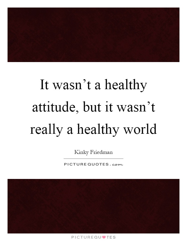 It wasn't a healthy attitude, but it wasn't really a healthy world Picture Quote #1