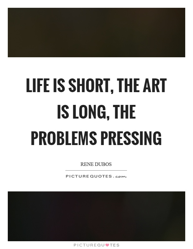 Life is short, the art is long, the problems pressing Picture Quote #1