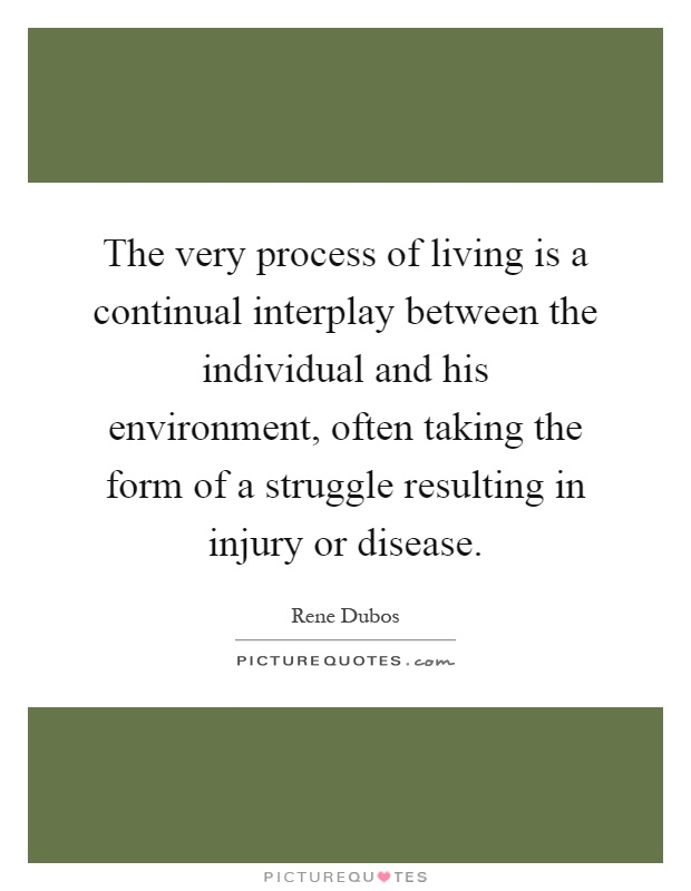 The very process of living is a continual interplay between the individual and his environment, often taking the form of a struggle resulting in injury or disease Picture Quote #1