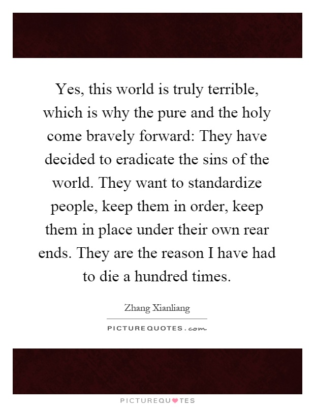 Yes, this world is truly terrible, which is why the pure and the holy come bravely forward: They have decided to eradicate the sins of the world. They want to standardize people, keep them in order, keep them in place under their own rear ends. They are the reason I have had to die a hundred times Picture Quote #1