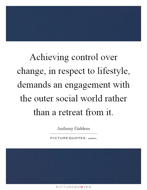 Achieving control over change, in respect to lifestyle, demands an engagement with the outer social world rather than a retreat from it Picture Quote #1