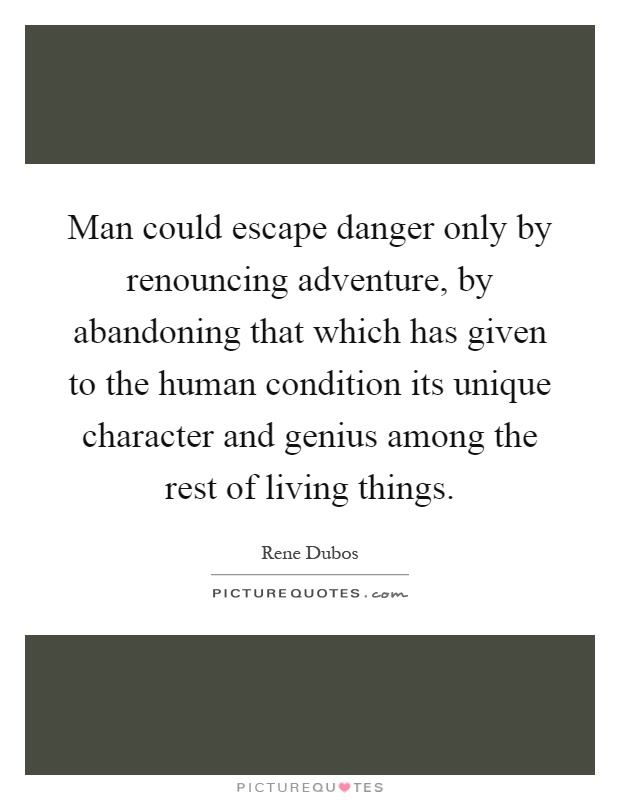 Man could escape danger only by renouncing adventure, by abandoning that which has given to the human condition its unique character and genius among the rest of living things Picture Quote #1