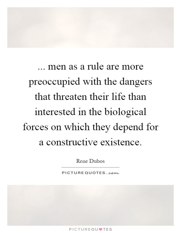 ... men as a rule are more preoccupied with the dangers that threaten their life than interested in the biological forces on which they depend for a constructive existence Picture Quote #1