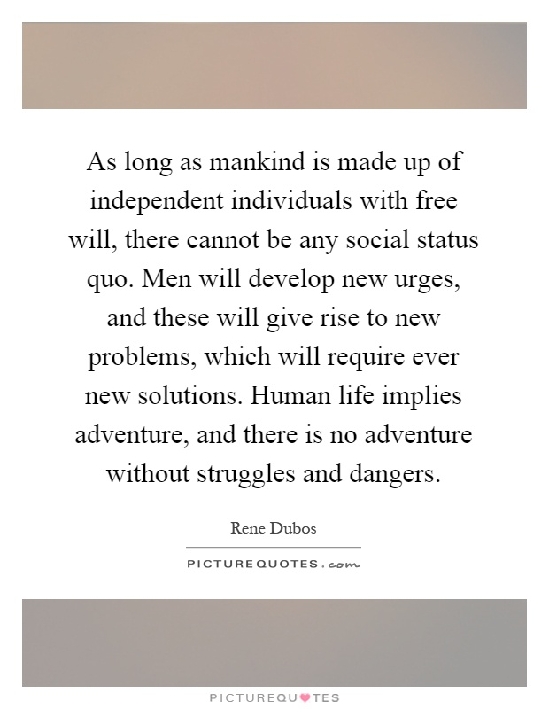 As long as mankind is made up of independent individuals with free will, there cannot be any social status quo. Men will develop new urges, and these will give rise to new problems, which will require ever new solutions. Human life implies adventure, and there is no adventure without struggles and dangers Picture Quote #1